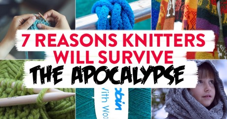 7 Reasons Knitters Will Survive The Apocalypse