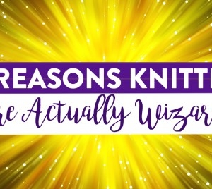 11 Reasons Knitters Are Actually Wizards