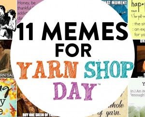 11 Memes That Sum Up Our Feelings About Yarn Shop Day…In Chronological Order