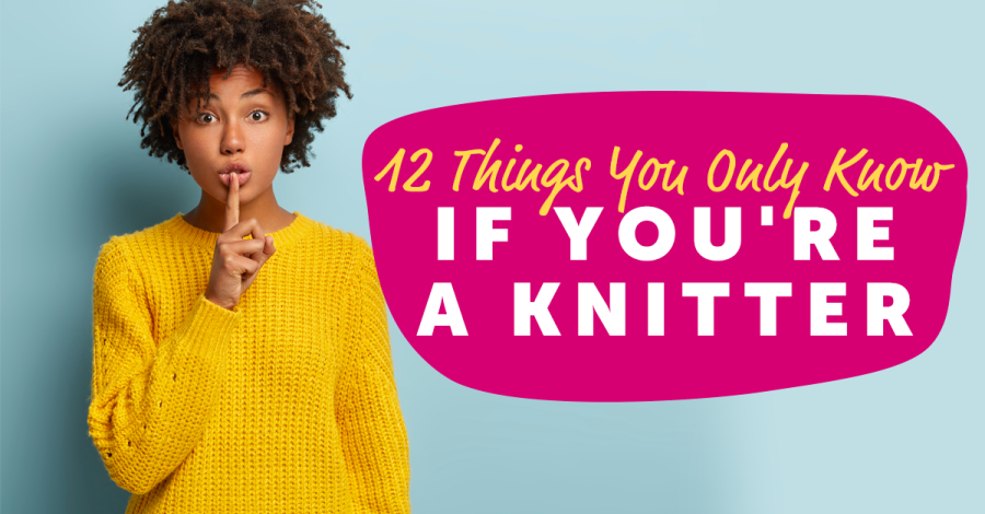 12 Things You Only Know If You're A Knitter