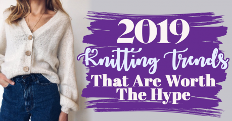 2019 Knitting Trends That Are Worth The Hype