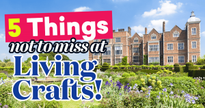 5 Things Not To Miss At Living Crafts!