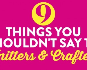 9 Things You Shouldn't Say To Knitters & Crafters
