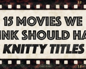 15 Movies We Think Should Have Knitty Titles