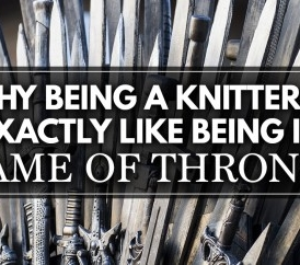 Why Being A Knitter is Exactly like Being In Game of Thrones (Maybe Not Exactly)