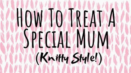 The Best Ways To Treat A Special Mum (Knitty Style!)