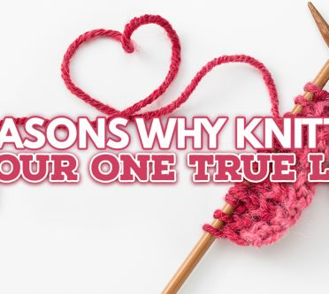 7 REASONS WHY KNITTING IS YOUR ONE TRUE LOVE