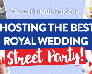 The Let's Knit Guide to Hosting The Best Royal Wedding Street Party!