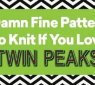 7 Damn Fine Patterns To Knit If You Love Twin Peaks!