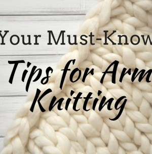 Your Must-Know Tips For Arm Knitting