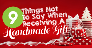 9 Things Not To Say When Receiving A Handmade Gift