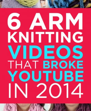 6 Arm Knitting Videos That Broke YouTube In 2014