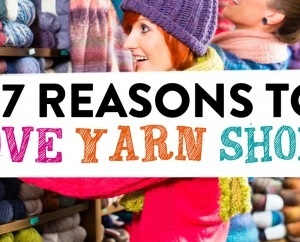 7 Reasons To Love Yarn Shops