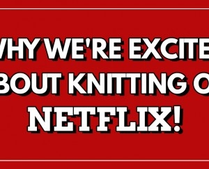 Why We're Excited About Knitting on Netflix!
