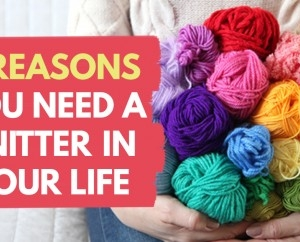 7 Reasons You Need A Knitter In Your Life