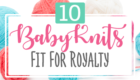 10 Baby Knits Fit For Royalty Knitting Pattern